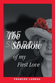 The Shadow of My First Love ebook by Frances Lareau