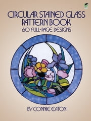 Circular Stained Glass Pattern Book - 60 Full-Page Designs ebook by Connie Eaton