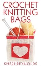 Crochet Knitting Bags ebook by Sheri Reynolds
