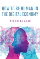 How to Be Human in the Digital Economy eBook by Nicholas Agar
