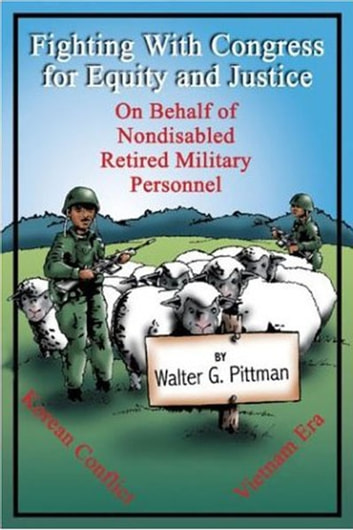 Fighting with Congress for Equity and Justice On Behalf of Nondisabled Retired Military Personnel ebook by Walter Pittman