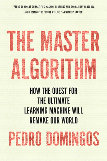 The Master Algorithm - How the Quest for the Ultimate Learning Machine Will Remake Our World ebook by Pedro Domingos