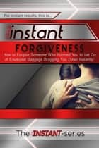 Instant Forgiveness: How to Forgive Someone Who Harmed You to Let Go of Emotional Baggage Dragging You Down Instantly! ebook by The INSTANT-Series