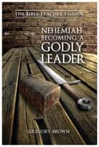 Nehemiah: Becoming a Godly Leader ebook by Gregory Brown