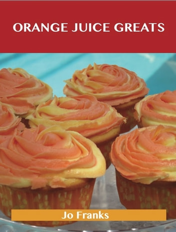 Orange juice Greats: Delicious Orange juice Recipes, The Top 100 Orange juice Recipes ebook by Franks Jo