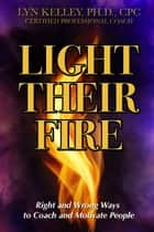 Light Their Fire: Right and Wrong Ways to Coach and Motivate People ebook by Lyn Kelley