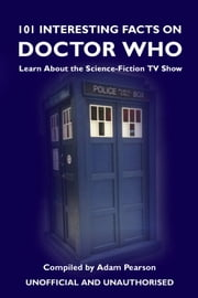 101 Interesting Facts on Doctor Who - Learn About the Science-Fiction TV Show ebook by Adam Pearson