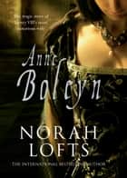 Anne Boleyn - The Tragic Story of Henry VIII's most notorious wife ebook by Norah Lofts