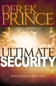 Ultimate Security: Finding a Refuge in Difficult Times ebook by Derek Prince