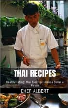 Thai Recipes: Healthy Eating: Thai Food For Under a Dollar a Person ebook by Chef Albert