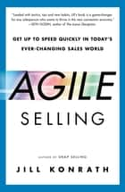 Agile Selling - Get Up to Speed Quickly in Today's Ever-Changing Sales World ebook by Jill Konrath