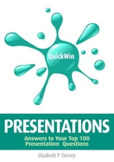 Quick Win Presentations: Answers to Your Top 100 Presentation Questions ebook by Elizabeth P Tierney