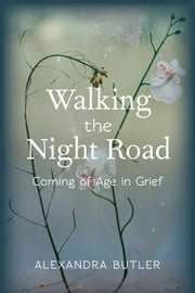 Walking the Night Road - Coming of Age in Grief ebook by Alexandra Butler