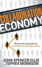 Collaboration Economy - Eliminate the Competition by Creating Partnership Opportunities ebook by John Spencer Ellis, Topher Morrison, Kevin Harrington