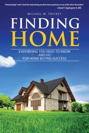 Finding Home: Everything You Need to Know - and Do - For Home Buying Success ebook by Michael Trickey