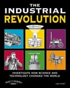 The Industrial Revolution - Investigate How Science and Technology Changed the World with 25 Projects ebook by Carla Mooney, Jenn Vaughn