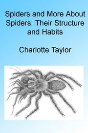 Spiders and More About Spiders: Their Structure and Habits , Illustrated ebook by Charlotte Taylor