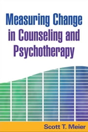 Measuring Change in Counseling and Psychotherapy ebook by Meier, Scott T.