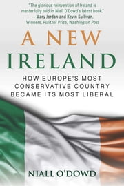 A New Ireland - How Europe's Most Conservative Country Became Its Most Liberal ebook by Niall O'Dowd