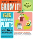 Don't Throw It, Grow It! - 68 windowsill plants from kitchen scraps ebook by Deborah Peterson