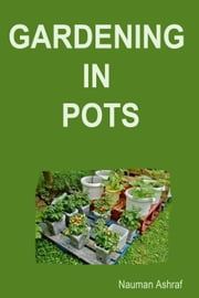 Gardening in Pots - Learn to grow plants in pots ebook by Nauman Ashraf