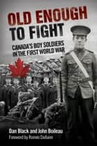 Old Enough to Fight - Canada's Boy Soldiers in the First World War ebook by Dan Black, John Boileau, Romeo Dallaire