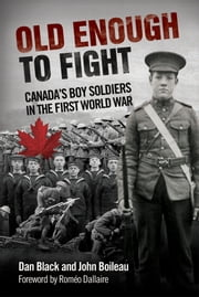 Old Enough to Fight - Canada's Boy Soldiers in the First World War ebook by Dan Black,John Boileau,Romeo Dallaire