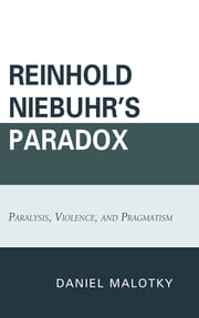 Reinhold Niebuhr's Paradox - Paralysis, Violence, and Pragmatism ebook by Daniel Malotky