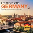 Let's Explore Germany (Most Famous Attractions in Germany) - Germany Travel Guide ebook by Baby Professor