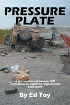 PRESSURE PLATE - A perspective on Counter IED Operations in Southern Afghanistan 2008-2009 ebook by Ed Toy