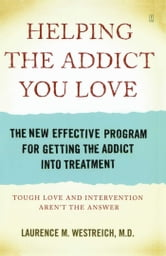 Helping the Addict You Love - The New Effective Program for Getting the Addict Into Treatment ebook by Laurence M. Westreich, MD