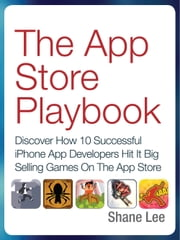 The App Store Playbook - Discover How 10 Successful iPhone App Developers Hit It Big Selling Games On The App Store ebook by Shane Lee
