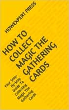 How To Collect Magic The Gathering Cards: Your Step-By-Step Guide To Collecting Magic The Gathering Cards ebook by HowExpert