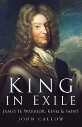 King in Exile - James II, Warrior King & Saint ebook by John Callow