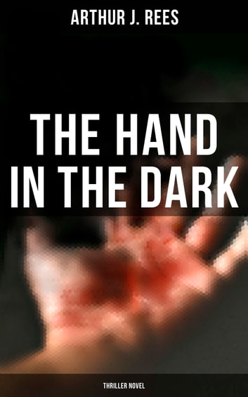 The Hand in the Dark (Thriller Novel) ebook by Arthur J. Rees