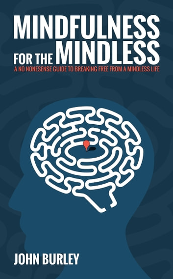 Mindfulness for the Mindless - A no nonsense guide to breaking free from a mindless life ebook by John Burley