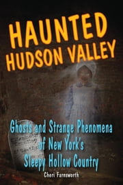 Haunted Hudson Valley - Ghosts and Strange Phenomena of New York's Sleepy Hollow Country ebook by Cheri Farnsworth