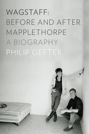 Wagstaff: Before and After Mapplethorpe: A Biography ebook by Philip Gefter