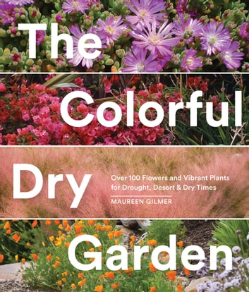 The Colorful Dry Garden - Over 100 Flowers and Vibrant Plants for Drought, Desert & Dry Times ebook by Maureen Gilmer