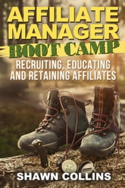Affiliate Manager Boot Camp: Recruiting, Educating, and Retaining Affiliates ebook by Shawn Collins