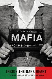 Mafia: Inside the Dark Heart - The Rise and Fall of the Sicilian Mafia ebook by A. G.D. Maran