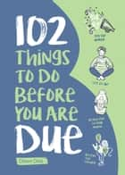 102 Things to Do Before you Are Due ebook by Dawn Dais, Leticia Plate