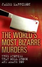 The World's Most Bizarre Murders - True Stories That Will Shock and Amaze You ebook by James Marrison