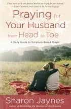 Praying for Your Husband from Head to Toe ebook by Sharon Jaynes