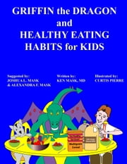 Griffin the Dragon and Healthy Eating Habits for Kids ebook by Ken Mask,Joshua L. Mask
