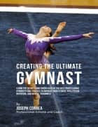 Creating the Ultimate Gymnast: Learn the Secrets and Tricks Used By the Best Professional Gymnasts and Coaches to Improve Your Fitness, Athleticism, Nutrition, and Mental Toughness ebook by Joseph Correa