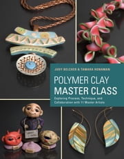 Polymer Clay Master Class - Exploring Process, Technique, and Collaboration with 11 Master Artists ebook by Judy Belcher, Tamara Honaman