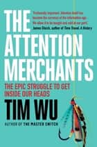 The Attention Merchants - The Epic Struggle to Get Inside Our Heads eBook by Tim Wu