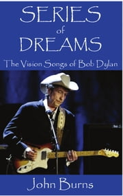 Series of Dreams: The Vision Songs of Bob Dylan ebook by John Burns