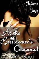 At the Billionaire's Command Parts 4, 5 & 6 (Dominating Billionaire Erotic Romance) ebook by Juliette Jaye